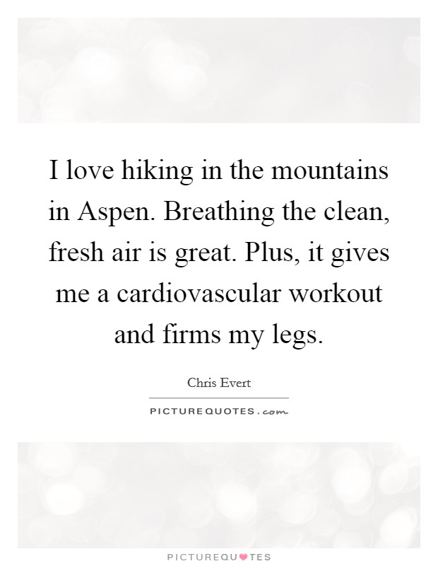 I love hiking in the mountains in Aspen. Breathing the clean, fresh air is great. Plus, it gives me a cardiovascular workout and firms my legs Picture Quote #1