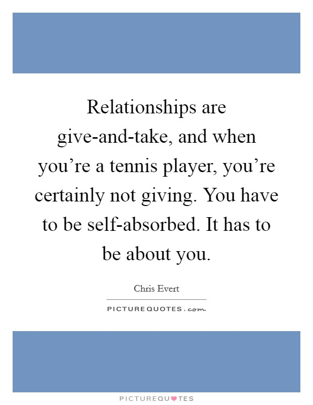 Relationships are give-and-take, and when you're a tennis player, you're certainly not giving. You have to be self-absorbed. It has to be about you Picture Quote #1