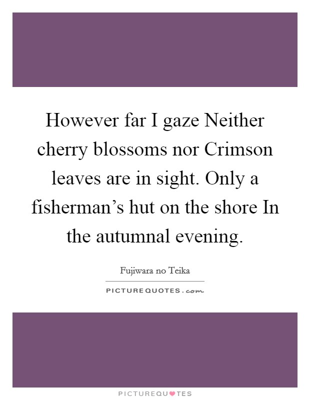 However far I gaze Neither cherry blossoms nor Crimson leaves are in sight. Only a fisherman's hut on the shore In the autumnal evening Picture Quote #1