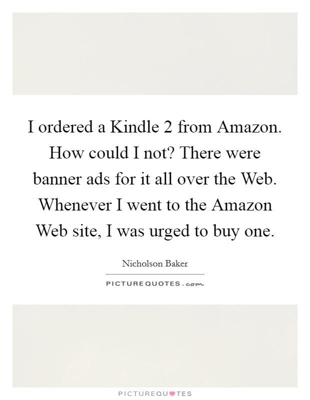 I ordered a Kindle 2 from Amazon. How could I not? There were banner ads for it all over the Web. Whenever I went to the Amazon Web site, I was urged to buy one Picture Quote #1