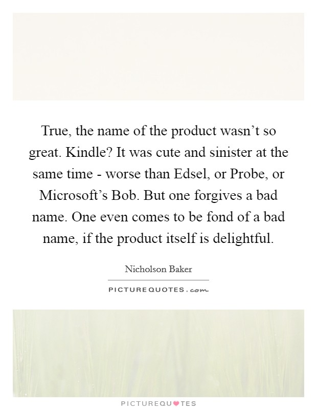 True, the name of the product wasn't so great. Kindle? It was cute and sinister at the same time - worse than Edsel, or Probe, or Microsoft's Bob. But one forgives a bad name. One even comes to be fond of a bad name, if the product itself is delightful Picture Quote #1