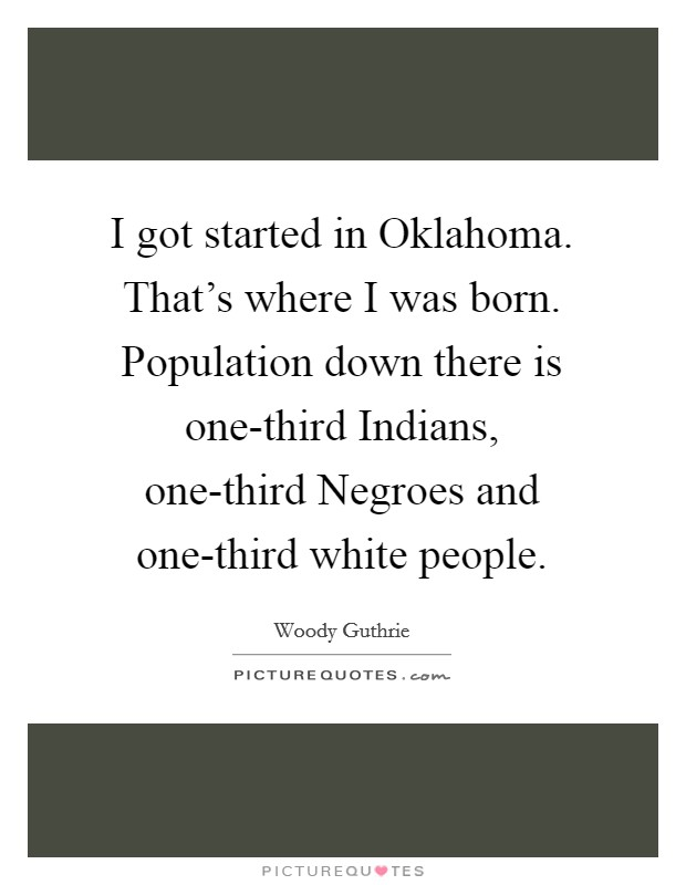 I got started in Oklahoma. That's where I was born. Population down there is one-third Indians, one-third Negroes and one-third white people Picture Quote #1