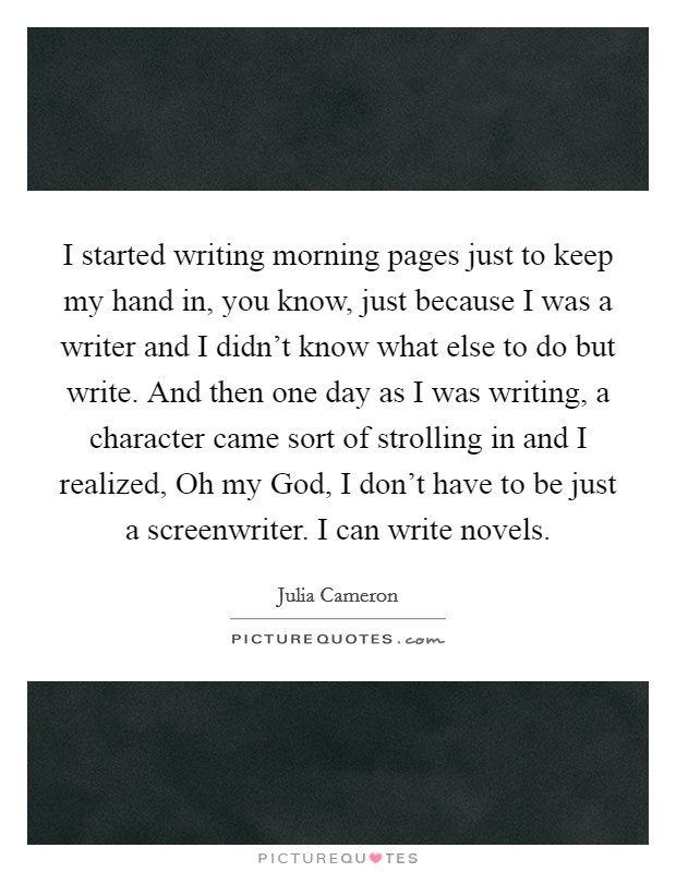 I started writing morning pages just to keep my hand in, you know, just because I was a writer and I didn't know what else to do but write. And then one day as I was writing, a character came sort of strolling in and I realized, Oh my God, I don't have to be just a screenwriter. I can write novels Picture Quote #1