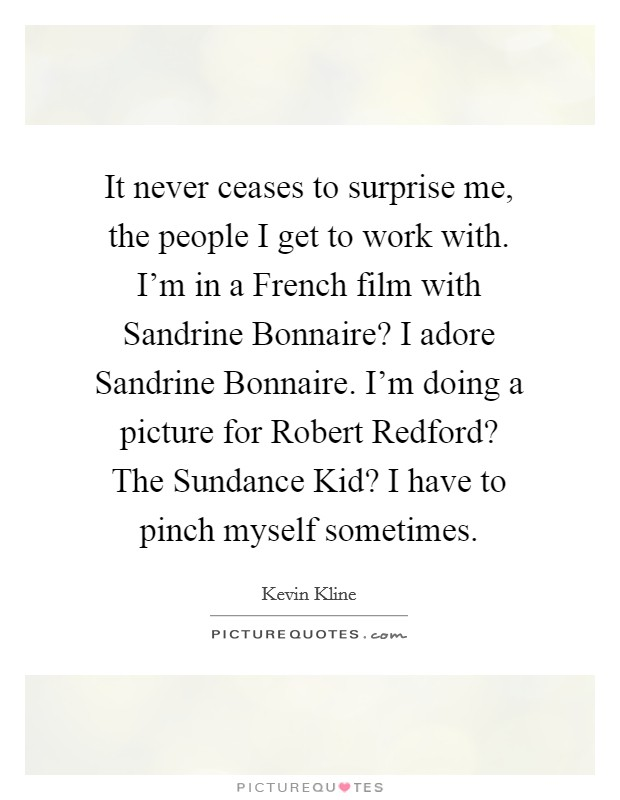 It never ceases to surprise me, the people I get to work with. I'm in a French film with Sandrine Bonnaire? I adore Sandrine Bonnaire. I'm doing a picture for Robert Redford? The Sundance Kid? I have to pinch myself sometimes Picture Quote #1