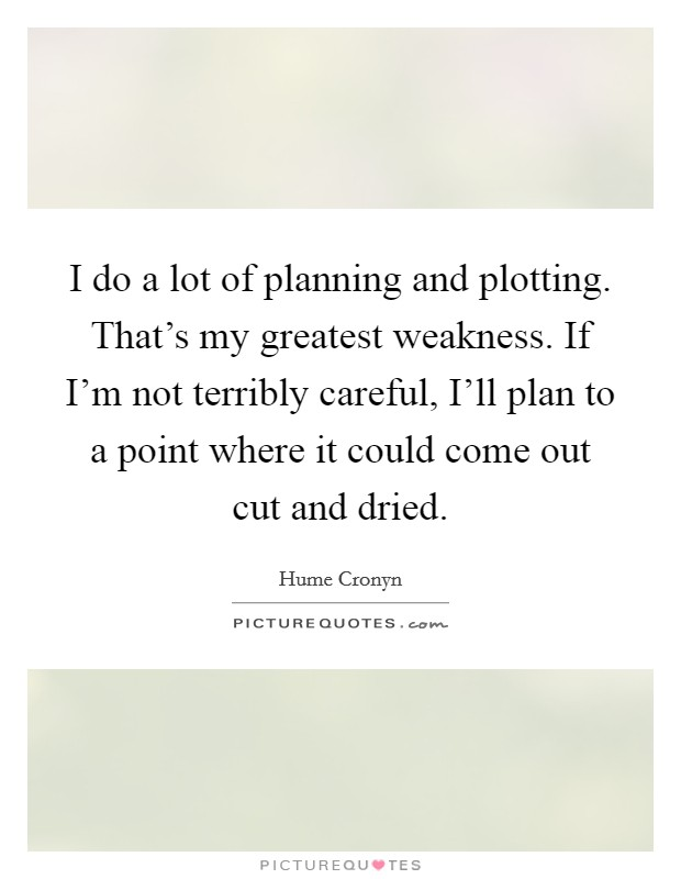 I do a lot of planning and plotting. That's my greatest weakness. If I'm not terribly careful, I'll plan to a point where it could come out cut and dried Picture Quote #1