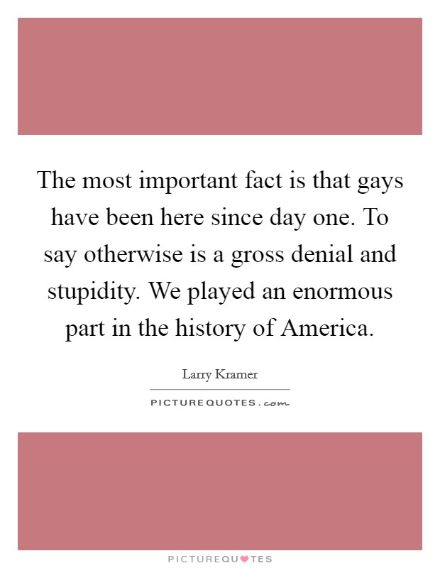The most important fact is that gays have been here since day one. To say otherwise is a gross denial and stupidity. We played an enormous part in the history of America Picture Quote #1