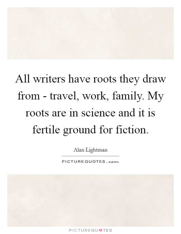 All writers have roots they draw from - travel, work, family. My roots are in science and it is fertile ground for fiction Picture Quote #1
