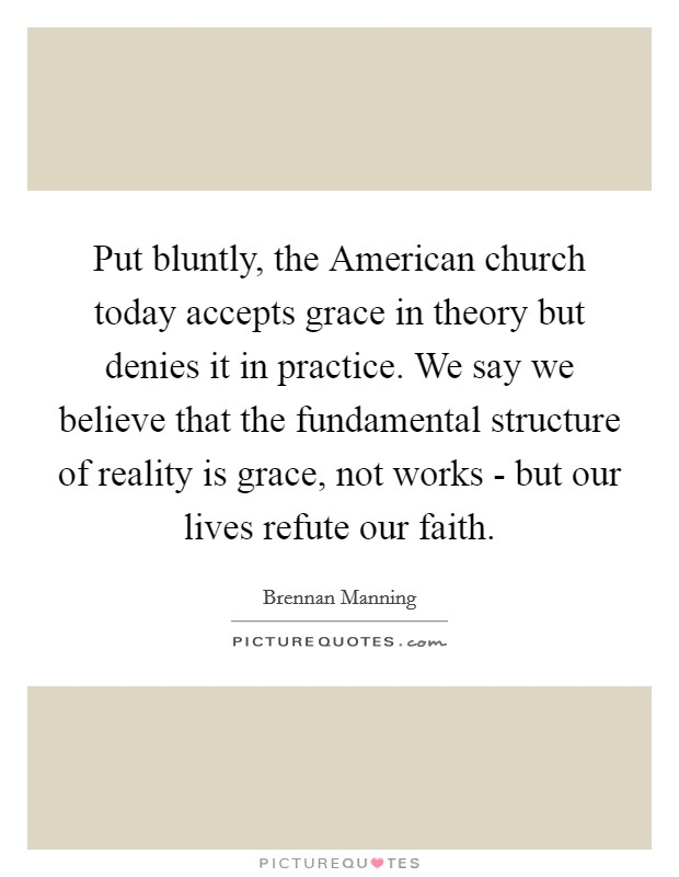 Put bluntly, the American church today accepts grace in theory but denies it in practice. We say we believe that the fundamental structure of reality is grace, not works - but our lives refute our faith Picture Quote #1