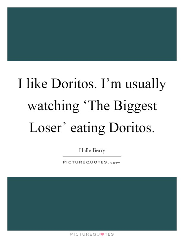 I like Doritos. I'm usually watching 'The Biggest Loser' eating Doritos Picture Quote #1