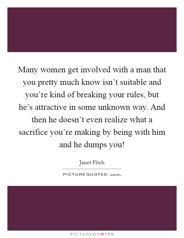 Many women get involved with a man that you pretty much know isn't suitable and you're kind of breaking your rules, but he's attractive in some unknown way. And then he doesn't even realize what a sacrifice you're making by being with him and he dumps you! Picture Quote #1