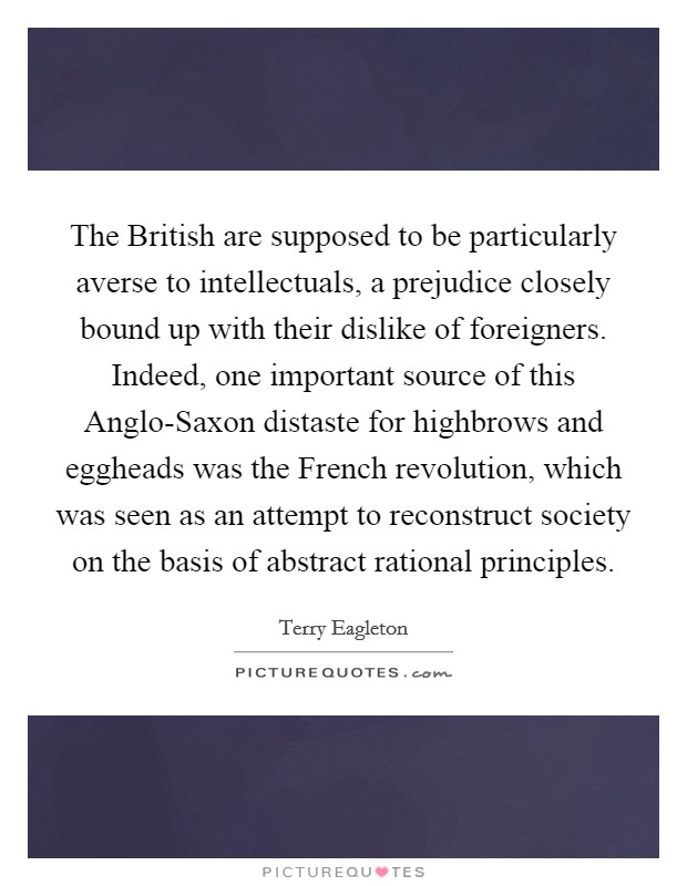 The British are supposed to be particularly averse to intellectuals, a prejudice closely bound up with their dislike of foreigners. Indeed, one important source of this Anglo-Saxon distaste for highbrows and eggheads was the French revolution, which was seen as an attempt to reconstruct society on the basis of abstract rational principles Picture Quote #1