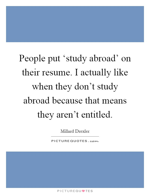 People put 'study abroad' on their resume. I actually like when they don't study abroad because that means they aren't entitled Picture Quote #1