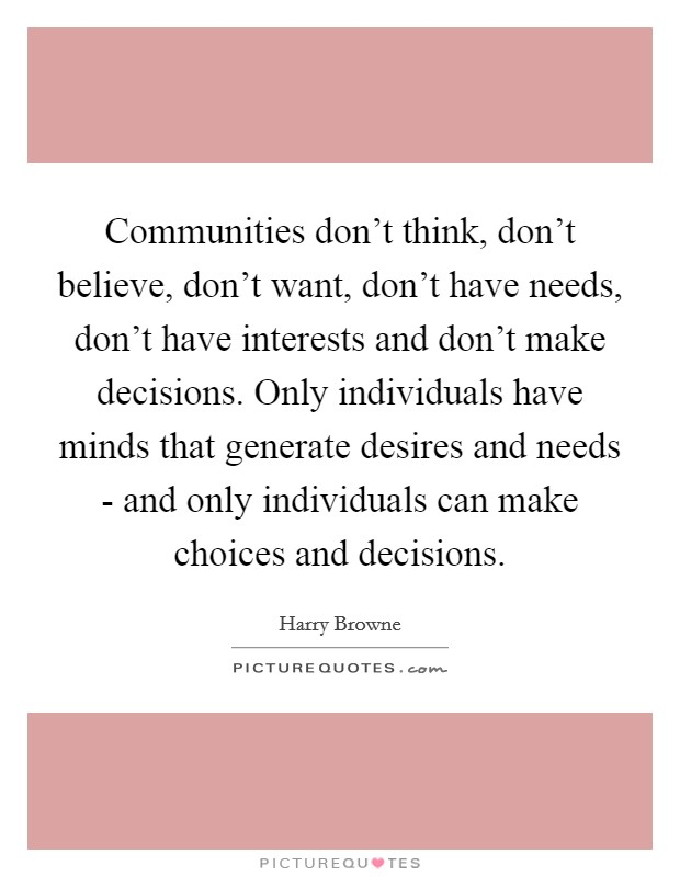 Communities don't think, don't believe, don't want, don't have needs, don't have interests and don't make decisions. Only individuals have minds that generate desires and needs - and only individuals can make choices and decisions Picture Quote #1