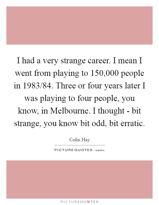 I had a very strange career. I mean I went from playing to 150,000 people in 1983/84. Three or four years later I was playing to four people, you know, in Melbourne. I thought - bit strange, you know bit odd, bit erratic Picture Quote #1