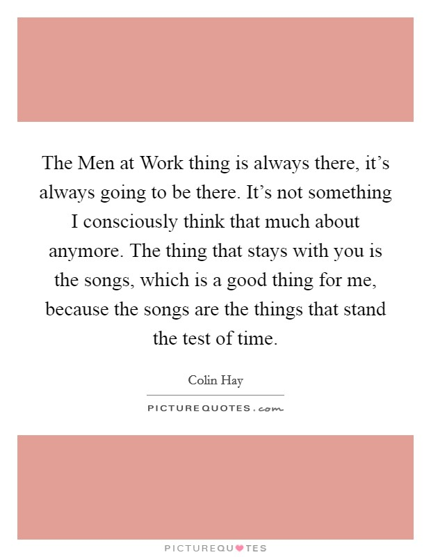The Men at Work thing is always there, it's always going to be there. It's not something I consciously think that much about anymore. The thing that stays with you is the songs, which is a good thing for me, because the songs are the things that stand the test of time Picture Quote #1