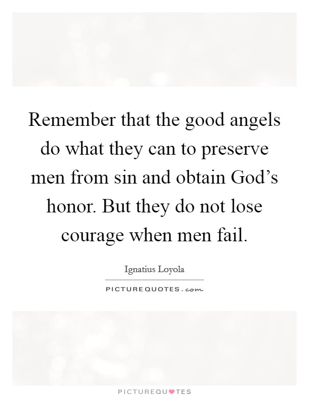 Remember that the good angels do what they can to preserve men from sin and obtain God's honor. But they do not lose courage when men fail Picture Quote #1