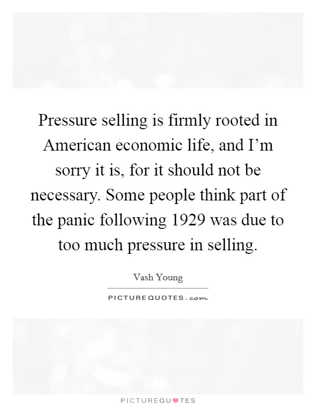 Pressure selling is firmly rooted in American economic life, and I'm sorry it is, for it should not be necessary. Some people think part of the panic following 1929 was due to too much pressure in selling Picture Quote #1