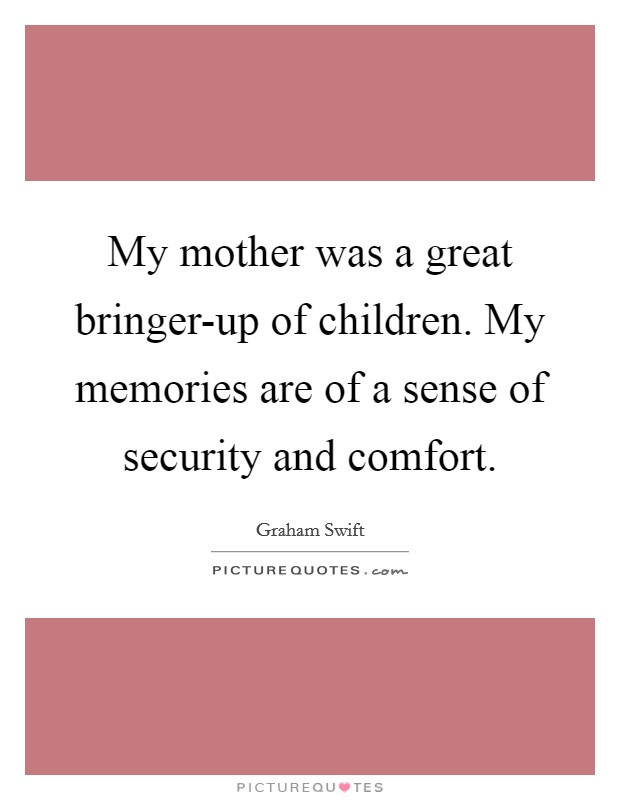 My mother was a great bringer-up of children. My memories are of a sense of security and comfort Picture Quote #1