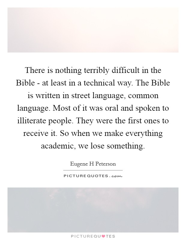 There is nothing terribly difficult in the Bible - at least in a technical way. The Bible is written in street language, common language. Most of it was oral and spoken to illiterate people. They were the first ones to receive it. So when we make everything academic, we lose something Picture Quote #1