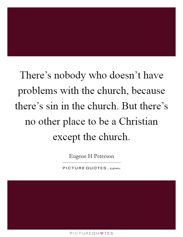 There's nobody who doesn't have problems with the church, because there's sin in the church. But there's no other place to be a Christian except the church Picture Quote #1