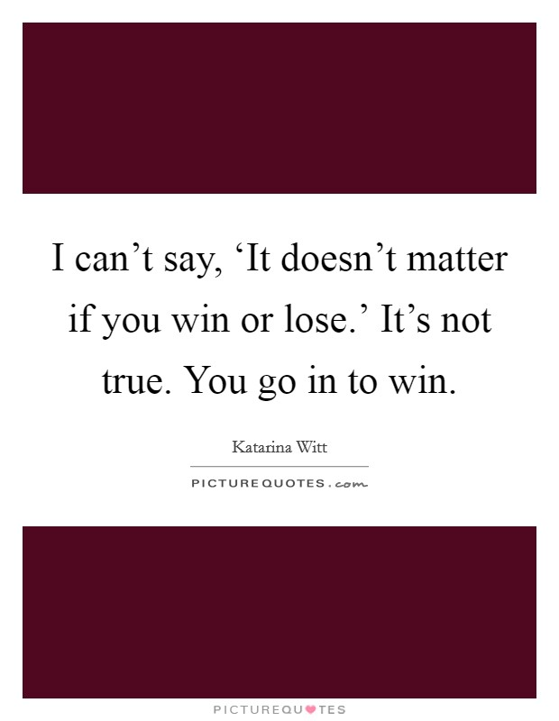 I can't say, 'It doesn't matter if you win or lose.' It's not true. You go in to win Picture Quote #1