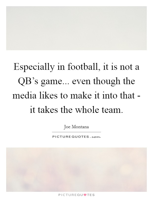 Especially in football, it is not a QB's game... even though the media likes to make it into that - it takes the whole team Picture Quote #1
