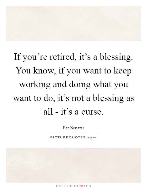 If you're retired, it's a blessing. You know, if you want to keep working and doing what you want to do, it's not a blessing as all - it's a curse Picture Quote #1