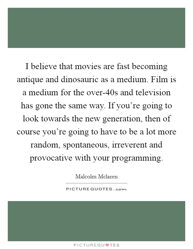 I believe that movies are fast becoming antique and dinosauric as a medium. Film is a medium for the over-40s and television has gone the same way. If you're going to look towards the new generation, then of course you're going to have to be a lot more random, spontaneous, irreverent and provocative with your programming Picture Quote #1