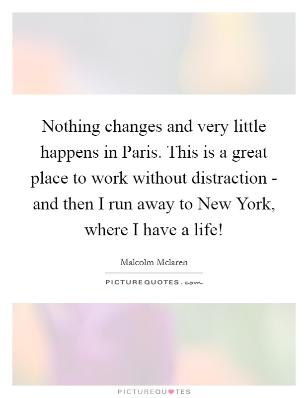 Nothing changes and very little happens in Paris. This is a great place to work without distraction - and then I run away to New York, where I have a life! Picture Quote #1