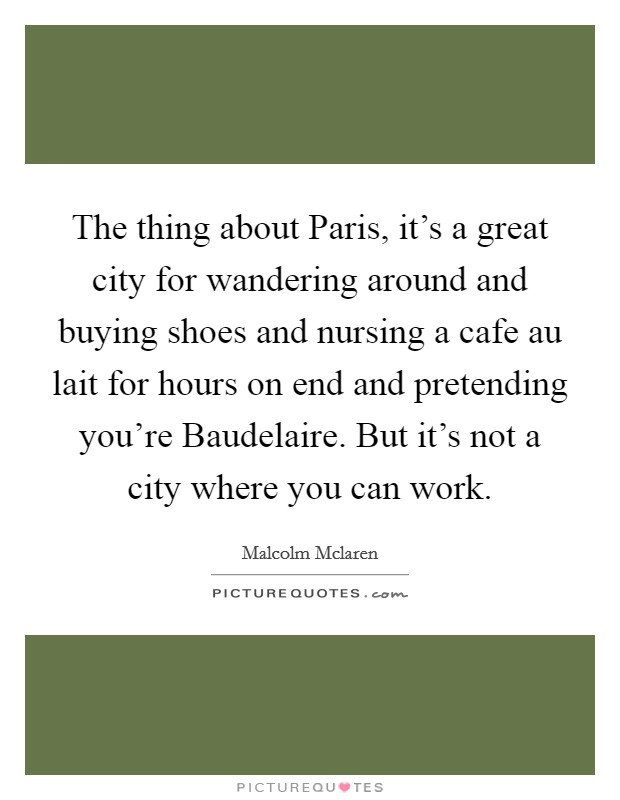 The thing about Paris, it's a great city for wandering around and buying shoes and nursing a cafe au lait for hours on end and pretending you're Baudelaire. But it's not a city where you can work Picture Quote #1