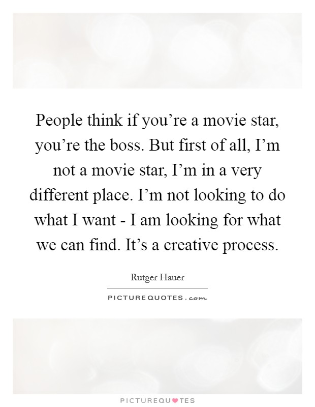 People think if you're a movie star, you're the boss. But first of all, I'm not a movie star, I'm in a very different place. I'm not looking to do what I want - I am looking for what we can find. It's a creative process Picture Quote #1