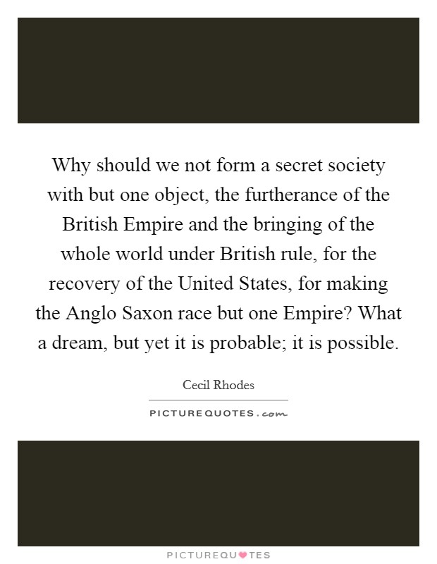 Why should we not form a secret society with but one object, the furtherance of the British Empire and the bringing of the whole world under British rule, for the recovery of the United States, for making the Anglo Saxon race but one Empire? What a dream, but yet it is probable; it is possible Picture Quote #1