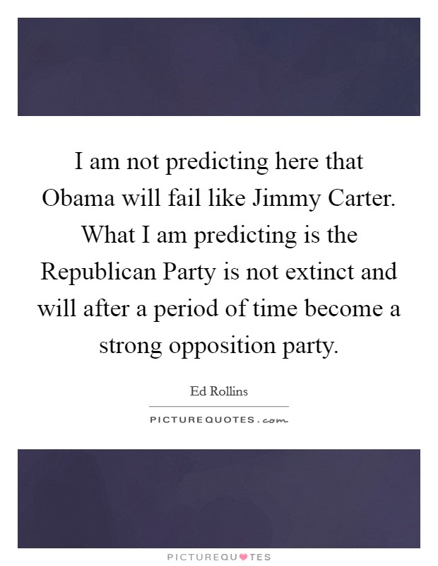 I am not predicting here that Obama will fail like Jimmy Carter. What I am predicting is the Republican Party is not extinct and will after a period of time become a strong opposition party Picture Quote #1