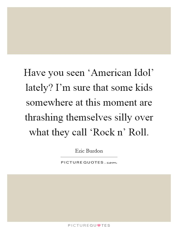 Have you seen 'American Idol' lately? I'm sure that some kids somewhere at this moment are thrashing themselves silly over what they call 'Rock n' Roll Picture Quote #1