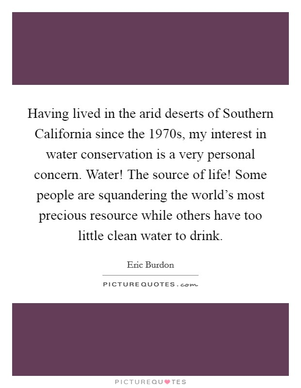 Having lived in the arid deserts of Southern California since the 1970s, my interest in water conservation is a very personal concern. Water! The source of life! Some people are squandering the world's most precious resource while others have too little clean water to drink Picture Quote #1