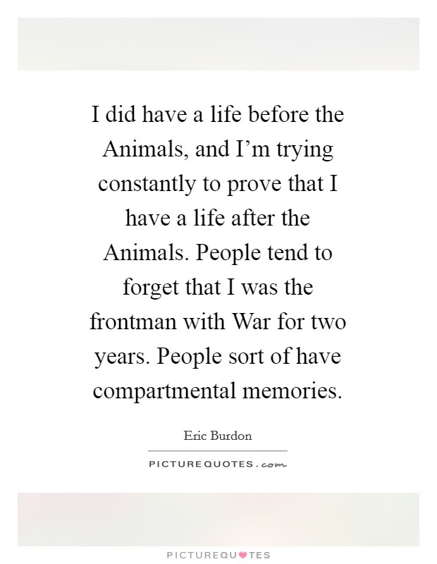 I did have a life before the Animals, and I'm trying constantly to prove that I have a life after the Animals. People tend to forget that I was the frontman with War for two years. People sort of have compartmental memories Picture Quote #1