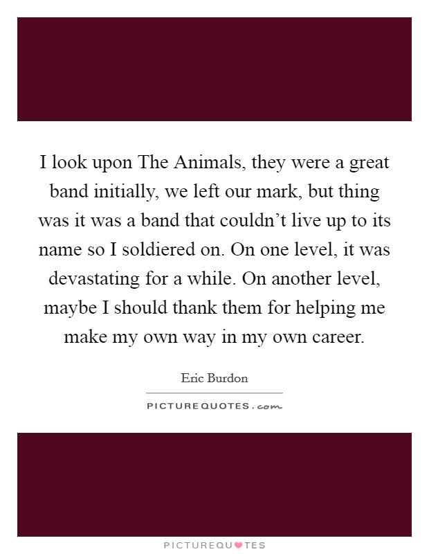 I look upon The Animals, they were a great band initially, we left our mark, but thing was it was a band that couldn't live up to its name so I soldiered on. On one level, it was devastating for a while. On another level, maybe I should thank them for helping me make my own way in my own career Picture Quote #1
