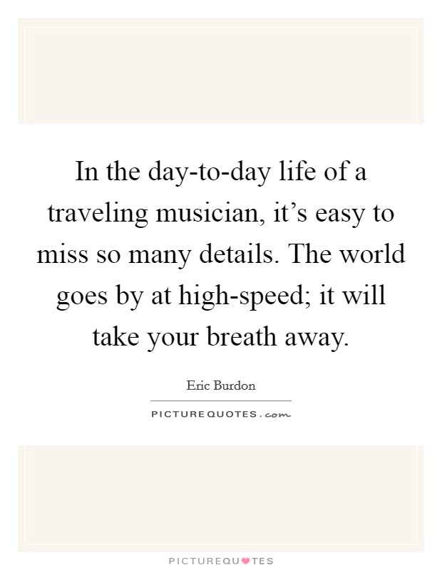 In the day-to-day life of a traveling musician, it's easy to miss so many details. The world goes by at high-speed; it will take your breath away Picture Quote #1
