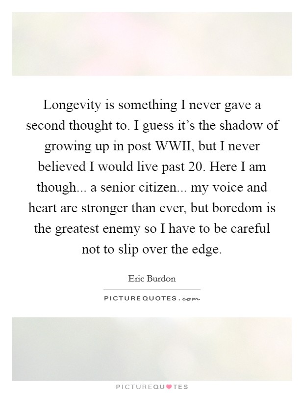 Longevity is something I never gave a second thought to. I guess it's the shadow of growing up in post WWII, but I never believed I would live past 20. Here I am though... a senior citizen... my voice and heart are stronger than ever, but boredom is the greatest enemy so I have to be careful not to slip over the edge Picture Quote #1