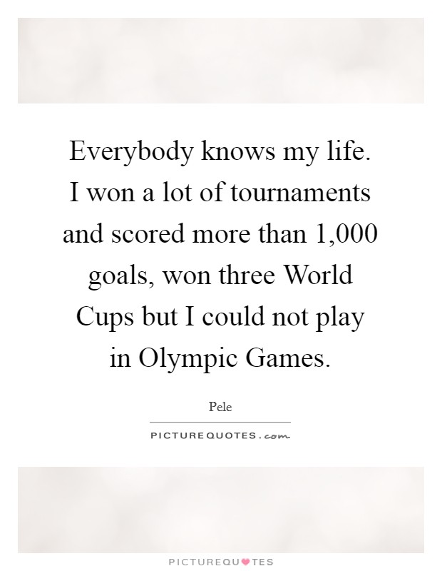 Everybody knows my life. I won a lot of tournaments and scored more than 1,000 goals, won three World Cups but I could not play in Olympic Games Picture Quote #1
