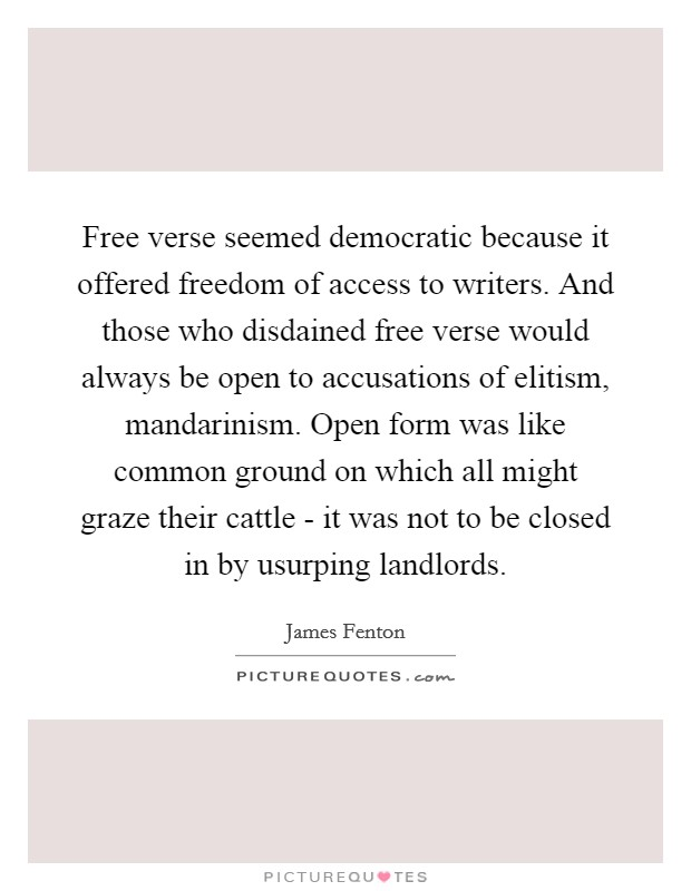 Free verse seemed democratic because it offered freedom of access to writers. And those who disdained free verse would always be open to accusations of elitism, mandarinism. Open form was like common ground on which all might graze their cattle - it was not to be closed in by usurping landlords Picture Quote #1