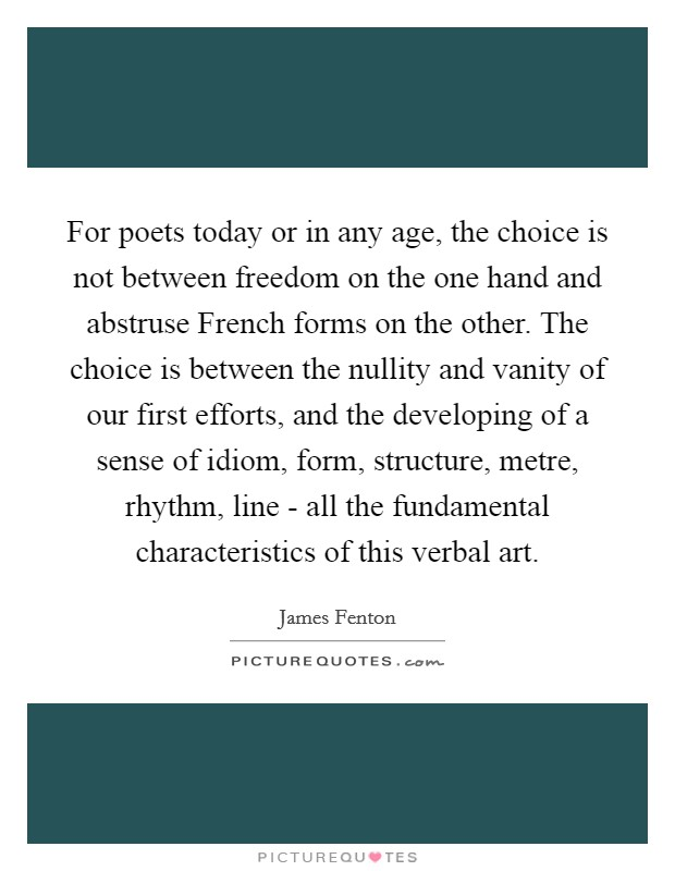 For poets today or in any age, the choice is not between freedom on the one hand and abstruse French forms on the other. The choice is between the nullity and vanity of our first efforts, and the developing of a sense of idiom, form, structure, metre, rhythm, line - all the fundamental characteristics of this verbal art Picture Quote #1