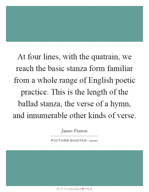 At four lines, with the quatrain, we reach the basic stanza form familiar from a whole range of English poetic practice. This is the length of the ballad stanza, the verse of a hymn, and innumerable other kinds of verse Picture Quote #1