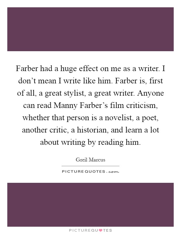 Farber had a huge effect on me as a writer. I don't mean I write like him. Farber is, first of all, a great stylist, a great writer. Anyone can read Manny Farber's film criticism, whether that person is a novelist, a poet, another critic, a historian, and learn a lot about writing by reading him Picture Quote #1