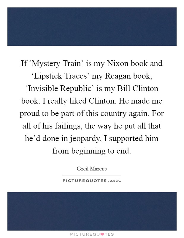 If 'Mystery Train' is my Nixon book and 'Lipstick Traces' my Reagan book, 'Invisible Republic' is my Bill Clinton book. I really liked Clinton. He made me proud to be part of this country again. For all of his failings, the way he put all that he'd done in jeopardy, I supported him from beginning to end Picture Quote #1