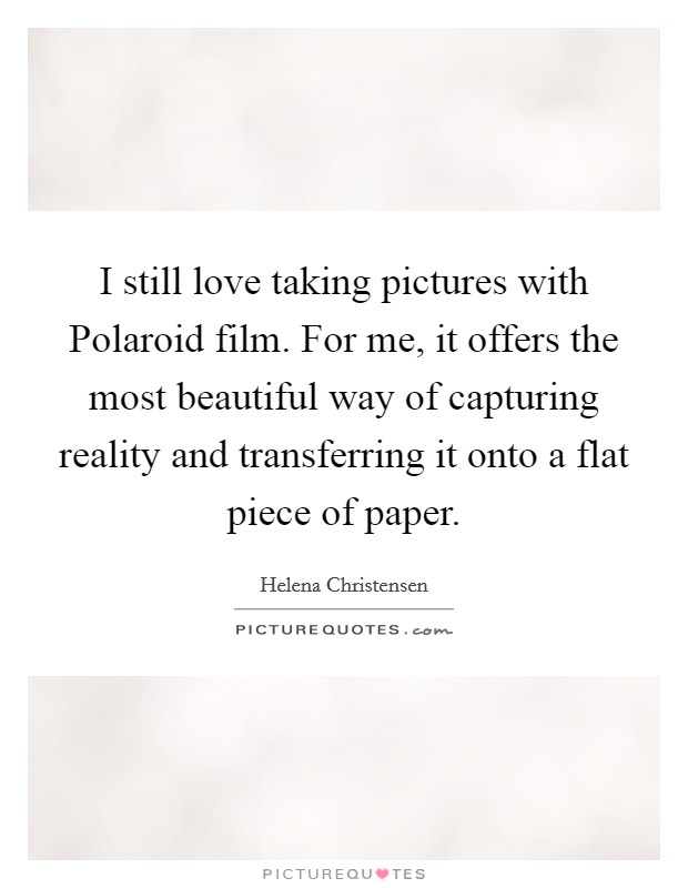 I still love taking pictures with Polaroid film. For me, it offers the most beautiful way of capturing reality and transferring it onto a flat piece of paper Picture Quote #1