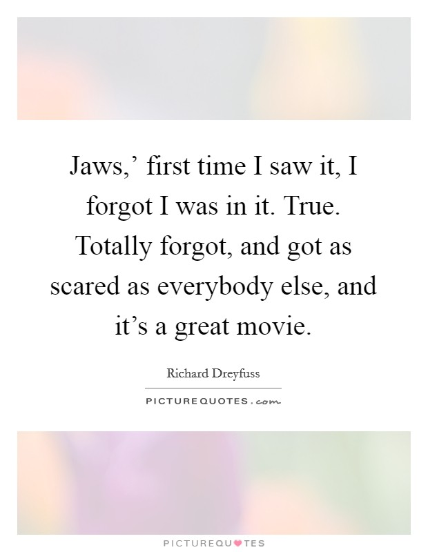 Jaws,' first time I saw it, I forgot I was in it. True. Totally forgot, and got as scared as everybody else, and it's a great movie Picture Quote #1