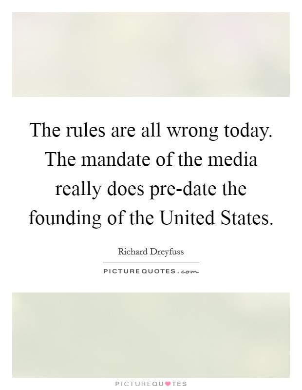 The rules are all wrong today. The mandate of the media really does pre-date the founding of the United States Picture Quote #1