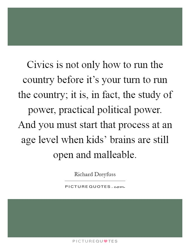 Civics is not only how to run the country before it's your turn to run the country; it is, in fact, the study of power, practical political power. And you must start that process at an age level when kids' brains are still open and malleable Picture Quote #1