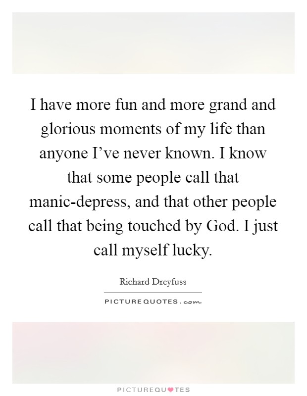 I have more fun and more grand and glorious moments of my life than anyone I've never known. I know that some people call that manic-depress, and that other people call that being touched by God. I just call myself lucky Picture Quote #1
